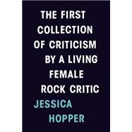 The First Collection of Criticism by a Living Female Rock Critic by Hopper, Jessica, 9780983186335