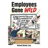 Employees Gone Wild: Crazy (And True!) Stories of Office Misbehavior, and What You Can Learn from the Mistakes of Others by Burton, Richard, 9781632206336