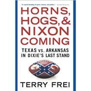 Horns, Hogs, and Nixon Coming: Texas Vs. Arkansas in Dixie's Last Stand by Frei, Terry, 9781501136337