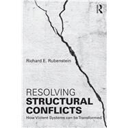 Resolving Structural Conflicts: How Violent Systems can be Transformed by Rubenstein; Richard E., 9781138956339