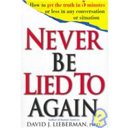 Never be lied to Again : How to Get the Truth in 5 Minutes or Less in Any Conversation or Situation by David J. Lieberman, Ph.D., 9780312186340