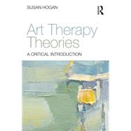 Art Therapy Theories: A critical introduction by Hogan; Susan, 9780415836340