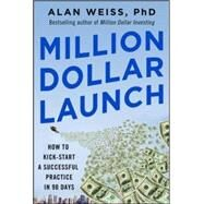 Million Dollar Launch: How to Kick-start a Successful Consulting Practice in 90 Days by Weiss, Alan, 9780071826341