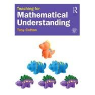 Teaching for Mathematical Understanding: Practical ideas for outstanding primary lessons by Cotton; Tony, 9781138906341