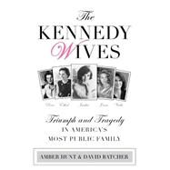 The Kennedy Wives Triumph and Tragedy in America's Most Public Family by Hunt, Amber; Batcher, David, 9780762796342