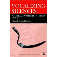 Vocalizing Silence : Political Protests in Orissa, 1930-42 by Chandi Prasad Nanda, 9780761936343