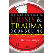 The Complete Guide to Crisis and Trauma Counseling: What to Do and Say When It Matters Most! by H. Norman Wright, 9780764216343