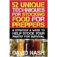 52 Unique Techniques for Stocking Food for Preppers: A Strategy a Week to Help Stock Your Pantry for Survival by Nash, David, 9781632206343