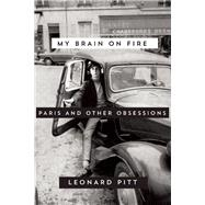 My Brain on Fire Paris and Other Obsessions by Pitt, Leonard, 9781593766344