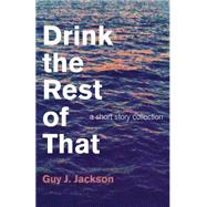 Drink the Rest of That: A Short Story Collection by Jackson, Guy J., 9781782796350