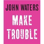 Make Trouble by Waters, John; Hanson, Eric, 9781616206352