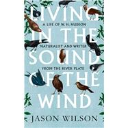 Living in the Sound of the Wind by Wilson, Jason, 9781472106353