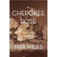 The Cherokee Rose: A Novel of Gardens & Ghosts by Miles, Tiya, 9780895876355