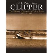 The Pan Am Clipper The History of America's Flying Boats 1935–1945 by Allen, Roy, 9781782746355