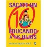 Sácate un 10 educando a tus hijos by Kubli, Eduardo Aguilar, 9786079346355