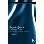 The Social Contexts of Intellectual Virtue: Knowledge as a Team Achievement by Green; Adam, 9781138236356