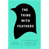 The Thing with Feathers The Surprising Lives of Birds and What They Reveal About Being Human by Strycker, Noah, 9781594486357