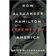 How Alexander Hamilton Screwed Up America by McClanahan, Brion, 9781621576358