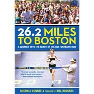 26.2 Miles to Boston A Journey into the Heart of the Boston Marathon by Connelly, Michael, 9780762796359