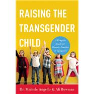 Raising the Transgender Child A Complete Guide for Parents, Families, and Caregivers by Angello, Michele; Bowman, Alisa, 9781580056359