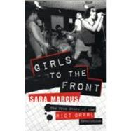 Girls to the Front : The True Story of the Riot Grrrl Revolution by Marcus, Sara, 9780061806360