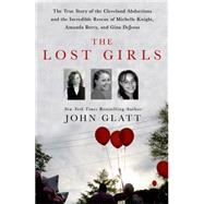 The Lost Girls The True Story of the Cleveland Abductions and the Incredible Rescue of Michelle Knight, Amanda Berry, and Gina DeJesus by Glatt, John, 9781250036360
