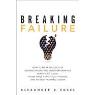 Breaking Failure How to Break the Cycle of Business Failure and Underperformance Using Root Cause, Failure Mode and Effects Analysis, and an Early Warning System by Edsel, Alexander, 9780134386362