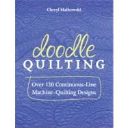 Doodle Quilting : Over 120 Continuous-Line Machine-Quilting Designs by Malkowski, Cheryl, 9781607056362