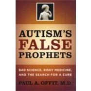 Autism's False Prophets : Bad Science, Risky Medicine, and the Search for a Cure at Biggerbooks.com