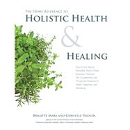 The Home Reference to Holistic Health & Healing: Easy-to-Use Natural Remedies, Herbs, Flower Essences, Essential Oils, Supplements, and Therapeutic Practices fo