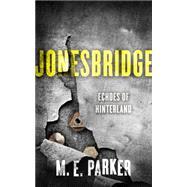 Jonesbridge: Echoes of Hinterland by Parker, M. E., 9781626816367