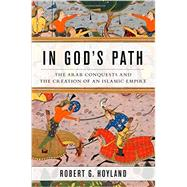 In God's Path The Arab Conquests and the Creation of an Islamic Empire by Hoyland, Robert G., 9780199916368
