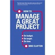 How to Manage a Great Project On budget. On target. On time. by Clayton, Mike, 9780273786368