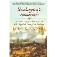 Washington's Immortals The Untold Story of an Elite Regiment Who Changed the Course of the Revolution by O'Donnell, Patrick K., 9780802126368