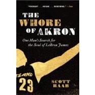The Whore of Akron: One Man's Search for the Soul of Lebron James by Raab, Scott, 9780062066374
