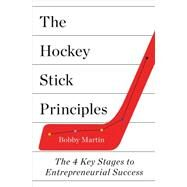 The Hockey Stick Principles The 4 Key Stages to Entrepreneurial Success by Martin, Bobby, 9781250066374