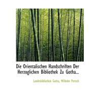 Die Orientalischen Handschriften Der Herzoglichen Bibliothek Zu Gotha by Gotha, Landesbibliothek; Pertsch, Wilhelm, 9780554706375