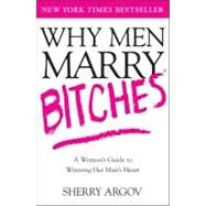 Why Men Marry Bitches : A Woman's Guide to Winning Her Man's Heart by Sherry Argov, 9780743276375