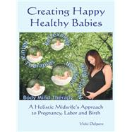 Creating Happy Healthy Babies: A Holistic Midwife's Approach to Pregnancy, Labour and Birth by Delpero, Vicki, 9781452526379
