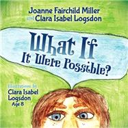 What If It Were Possible? by Miller, Joanne Fairchild; Logsdon, Clara Isabel, 9781630476380