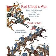 Red Cloud's War Brave Eagle's Account of the Fetterman Fight by Goble, Paul; Lewis, Robert, 9781937786380