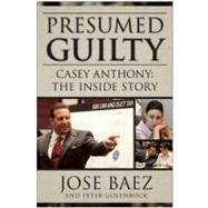 Presumed Guilty : Casey Anthony: the Inside Story by Baez, Jose; Golenbock, Peter (CON), 9781937856380