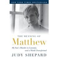 The Meaning of Matthew My Son's Murder in Laramie, and a World Transformed by Shepard, Judy, 9780452296381