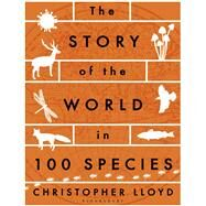 The Story of the World in 100 Species by Lloyd, Christopher, 9781408876381