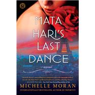 Mata Hari's Last Dance A Novel by Moran, Michelle, 9781476716381