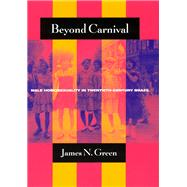 Beyond Carnival : Male Homosexuality in Twentieth-Century Brazil by Green, James Naylor, 9780226306384
