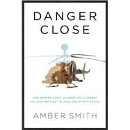 Danger Close My Epic Journey as a Combat Helicopter Pilot in Iraq and Afghanistan by Smith, Amber, 9781501116384
