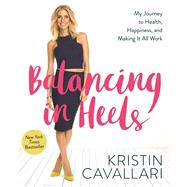 Balancing in Heels My Journey to Health, Happiness, and Making it all Work by Cavallari, Kristin, 9781623366384