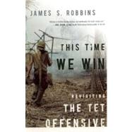 This Time We Win : Revisiting the Tet Offensive by Robbins, James S., 9781594036385