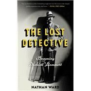The Lost Detective Becoming Dashiell Hammett by Ward, Nathan, 9781632866387